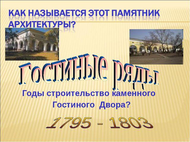 Годы строительство каменного Гостиного Двора?