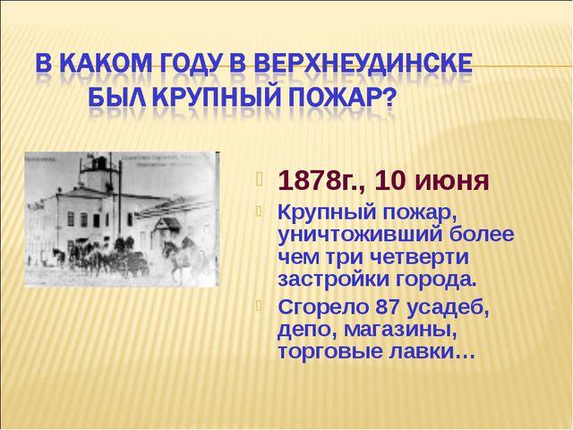 1878г., 10 июня Крупный пожар, уничтоживший более чем три четверти застройки...