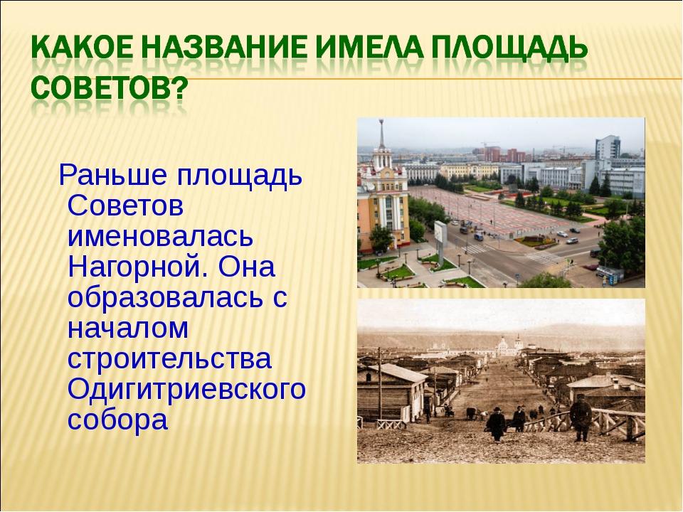 Раньше площадь Советов именовалась Нагорной. Она образовалась с началом стро...
