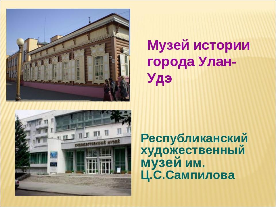 Республиканский художественный музей им. Ц.С.Сампилова Музей истории города У...