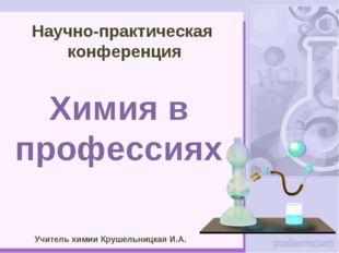 Научно-практическая конференция Химия в профессиях Учитель химии Крушельницка