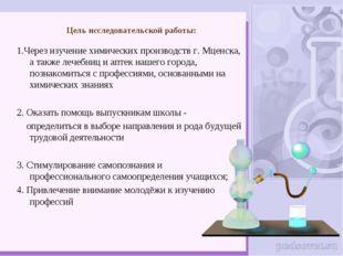 Цель исследовательской работы: 1.Через изучение химических производств г. Мце