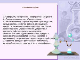 Основные задачи: 1. Совершить экскурсии на предприятия г.Мценска ( «Орловская