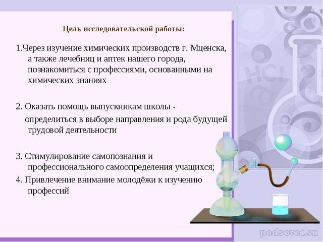 Цель исследовательской работы: 1.Через изучение химических производств г. Мце...