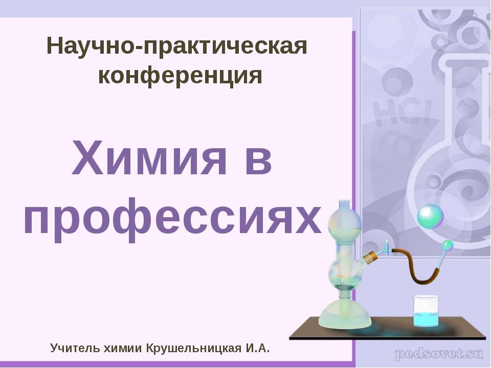 Научно-практическая конференция Химия в профессиях Учитель химии Крушельницка...