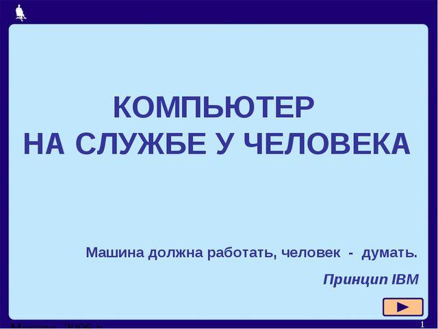 Москва, 2006 г. * КОМПЬЮТЕР НА СЛУЖБЕ У ЧЕЛОВЕКА Машина должна работать, чело...