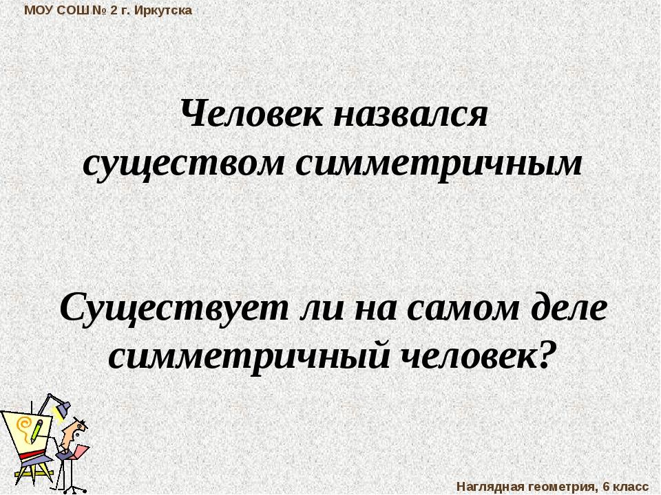 МОУ СОШ № 2 г. Иркутска Наглядная геометрия, 6 класс Человек назвался существ...
