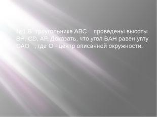 №1.В треугольнике ABC проведены высоты BH, CD, AF. Доказать, что угол BAH рав