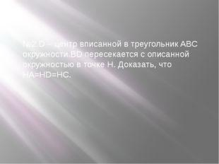 №2.D – центр вписанной в треугольник ABC окружности.BD пересекается с описанн