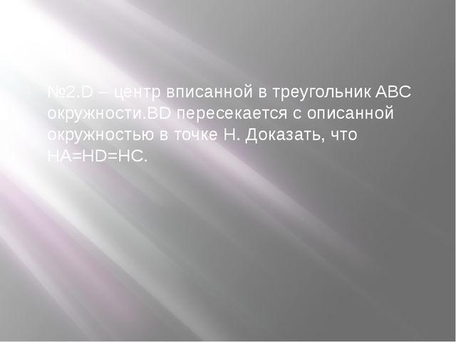 №2.D – центр вписанной в треугольник ABC окружности.BD пересекается с описанн...