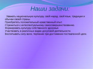 Наши задачи: Уважать национальную культуру, свой народ, свой язык, традиции