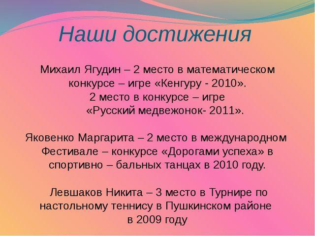 Наши достижения Михаил Ягудин – 2 место в математическом конкурсе – игре «Ке...