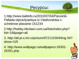 Ресурсы: 1.http://www.baltinfo.ru/2010/07/04/Parusnik-Pallada-otpravlyaetsya-