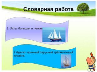 Словарная работа 1. Яхта- большая и легкая парусная лодка. 2.Фрегат- военный