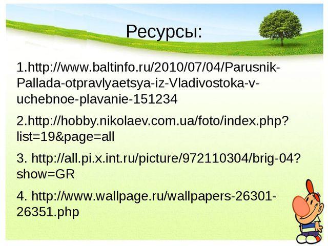 Ресурсы: 1.http://www.baltinfo.ru/2010/07/04/Parusnik-Pallada-otpravlyaetsya-...