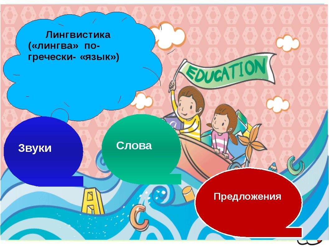 Лингвистика («лингва» по-гречески- «язык») Звуки Слова Предложения