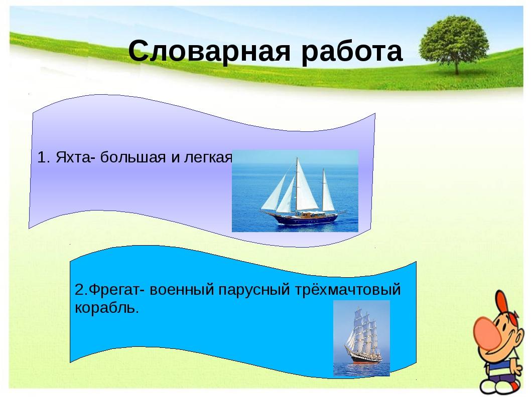 Словарная работа 1. Яхта- большая и легкая парусная лодка. 2.Фрегат- военный...