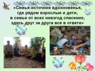 «Семья-источник вдохновенья, где рядом взрослые и дети, в семье от всех невзг