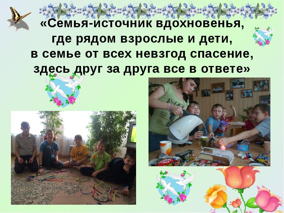 «Семья-источник вдохновенья, где рядом взрослые и дети, в семье от всех невзг...