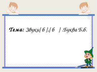 Тема: Звуки[ б ],[ б ΄] .Буква Б,б.