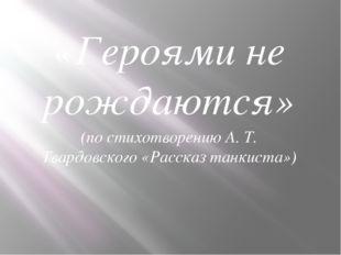 «Героями не рождаются» (по стихотворению А. Т. Твардовского «Рассказ танкиста»)