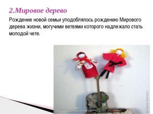 2.Мировое дерево  Рождение новой семьи уподоблялось рождению Мирового дерева