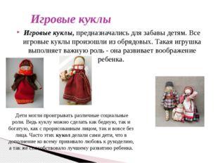 Игровые куклы Игровые куклы, предназначались для забавы детям. Все игровые к