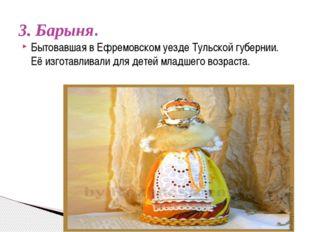 3. Барыня. Бытовавшая в Ефремовском уезде Тульской губернии. Её изготавливал