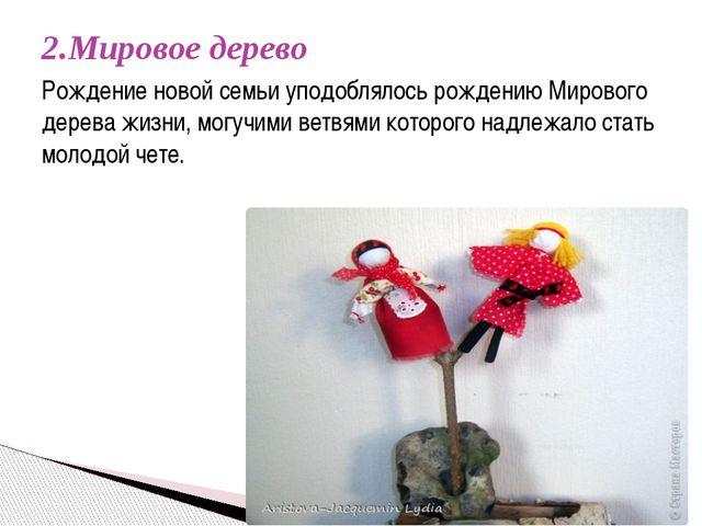 2.Мировое дерево  Рождение новой семьи уподоблялось рождению Мирового дерева...