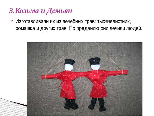 3.Козьма и Демьян  Изготавливали их из лечебных трав: тысячелистник, ромашка...