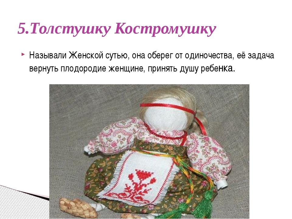 5.Толстушку Костромушку Называли Женской сутью, она оберег от одиночества, е...