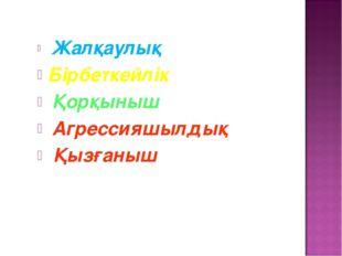 Жалқаулық Бірбеткейлік Қорқыныш Агрессияшылдық Қызғаныш
