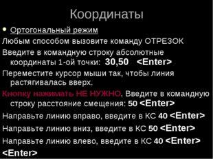 Координаты Ортогональный режим Любым способом вызовите команду ОТРЕЗОК Введит