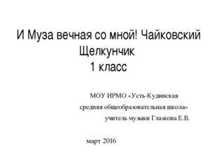 И Муза вечная со мной! Чайковский Щелкунчик 1 класс МОУ ИРМО «Усть-Кудинская