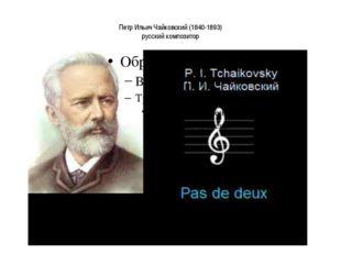 Петр Ильич Чайковский (1840-1893) русский композитор