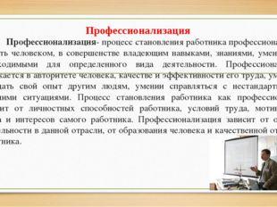 Профессионализация- процесс становления работника профессионалом, то есть че