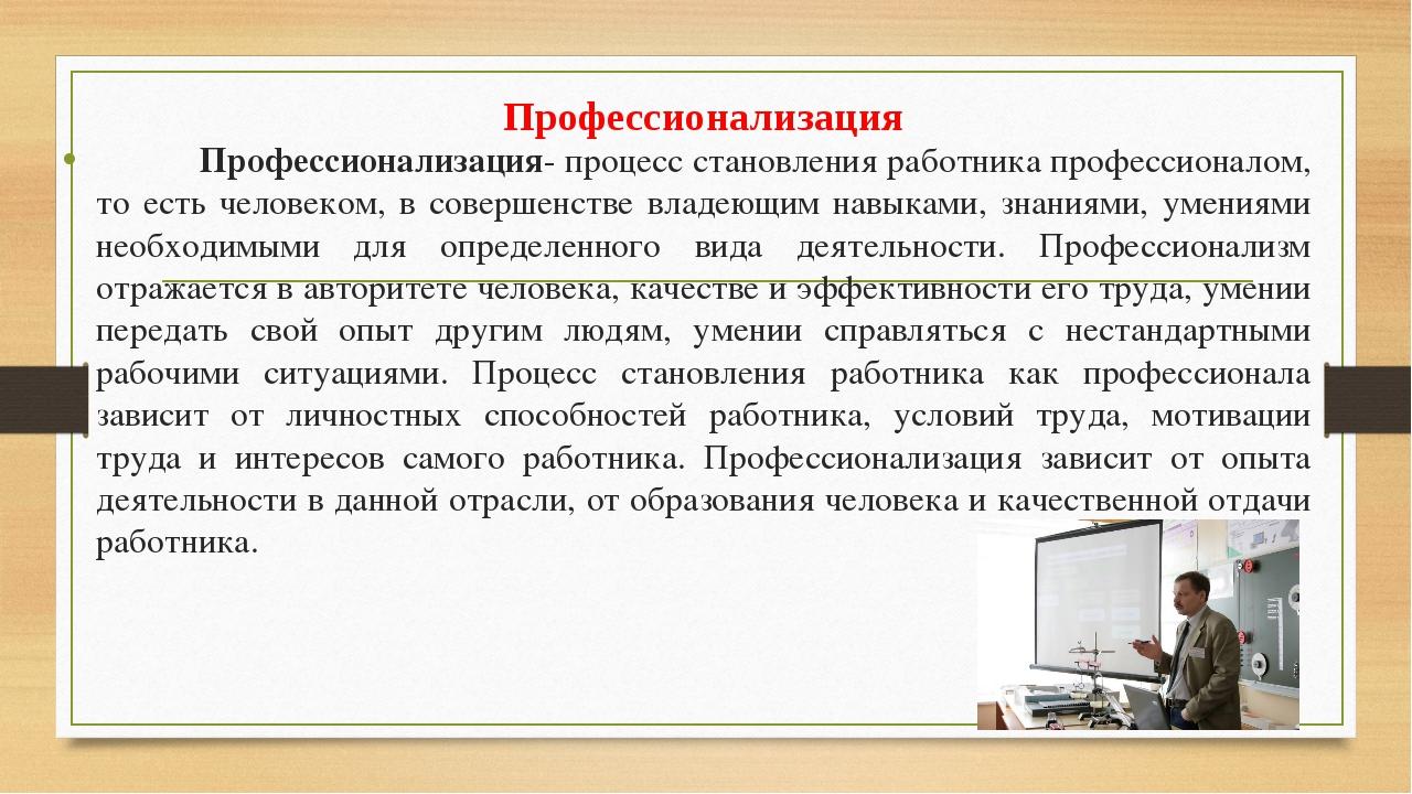 Профессионализация- процесс становления работника профессионалом, то есть че...