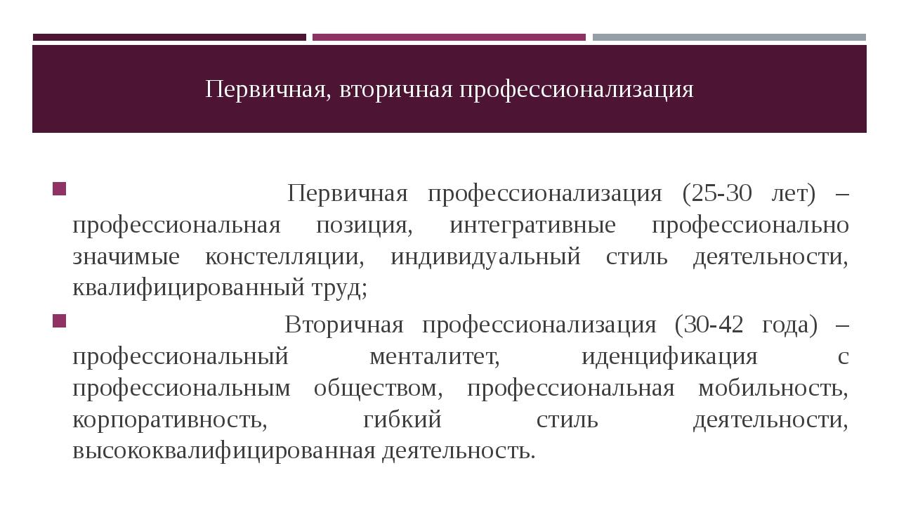 Первичная, вторичная профессионализация Первичная профессионализация (25-30 л...