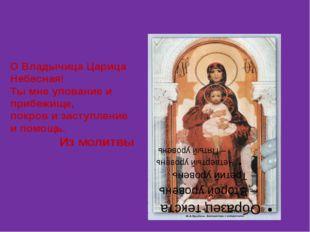 О Владычица Царица Небесная! Ты мне упование и прибежище, покров и заступлен