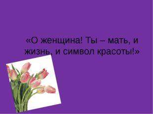 «О женщина! Ты – мать, и жизнь, и символ красоты!»
