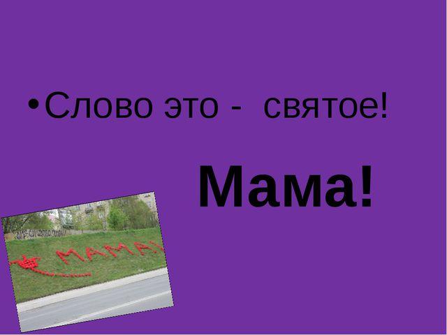 Слово это - святое! Мама!