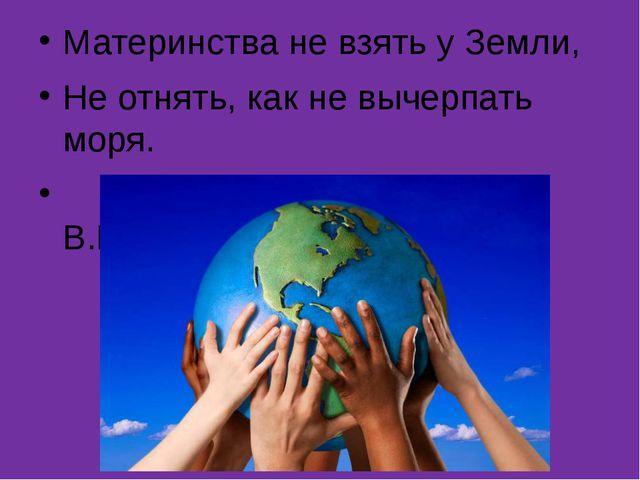 Материнства не взять у Земли, Не отнять, как не вычерпать моря. В.Высоцкий