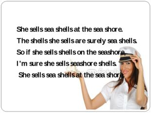 She sells sea shells at the sea shore. The shells she sells are surely sea s