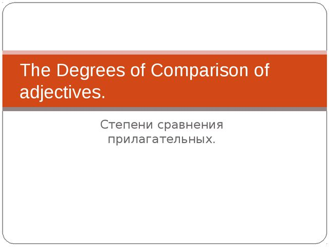 Степени сравнения прилагательных. The Degrees of Comparison of adjectives.