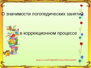 учитель-логопед Караваева Элина Владимировна О значимости логопедических заня