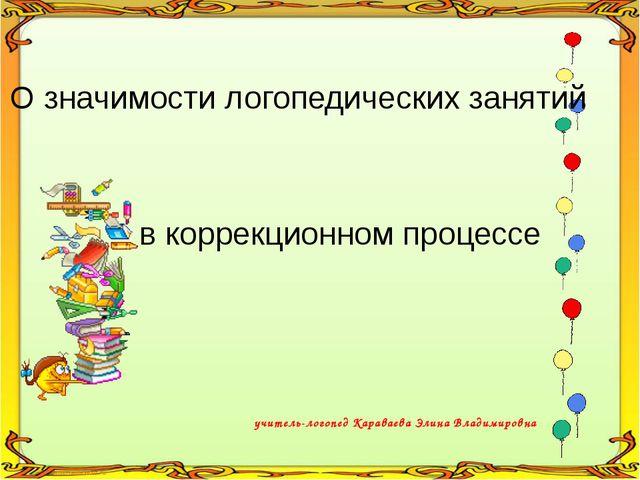 учитель-логопед Караваева Элина Владимировна О значимости логопедических заня...