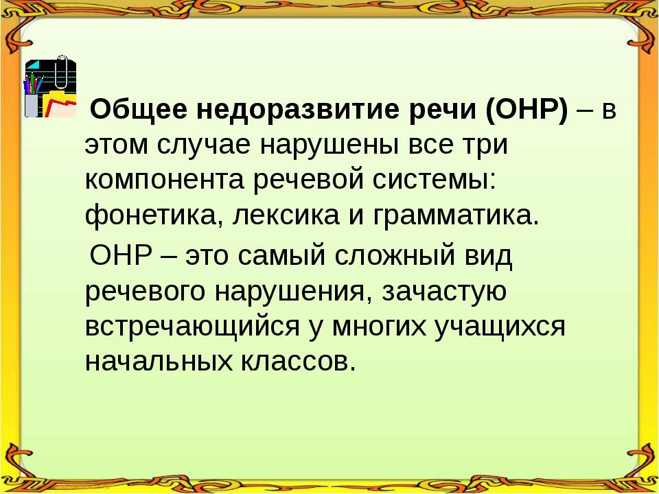 Общее недоразвитие речи (ОНР) – в этом случае нарушены все три компонента ре...