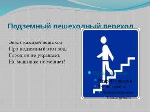 Подземный пешеходный переход Знает каждый пешеход Про подземный этот ход. Гор