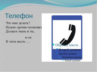 Телефон Что мне делать? Нужно срочно позвонить, Должен знать и ты, и он В это