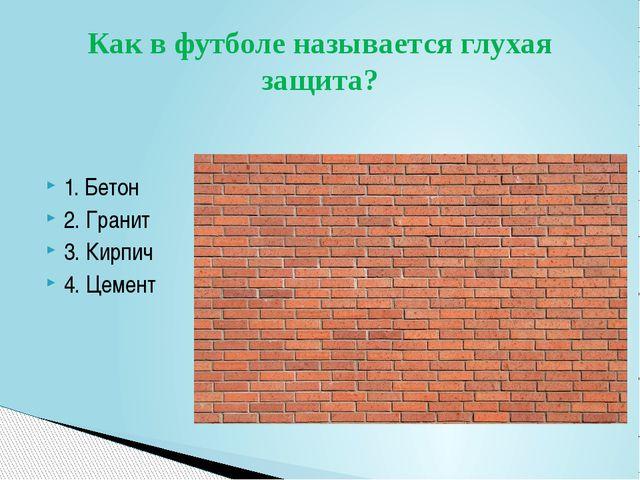 1. Бетон 2. Гранит 3. Кирпич 4. Цемент Как в футболе называется глухая защита?
